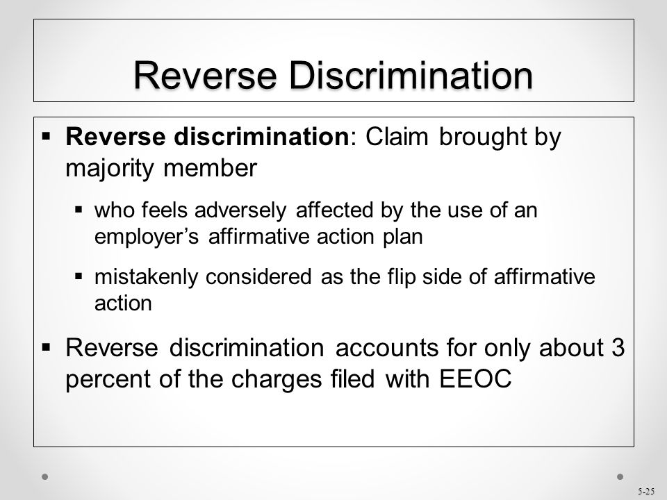 5-25 Reverse Discrimination  Reverse discrimination: Claim brought by majority member  who feels adversely affected by the use of an employer's affi