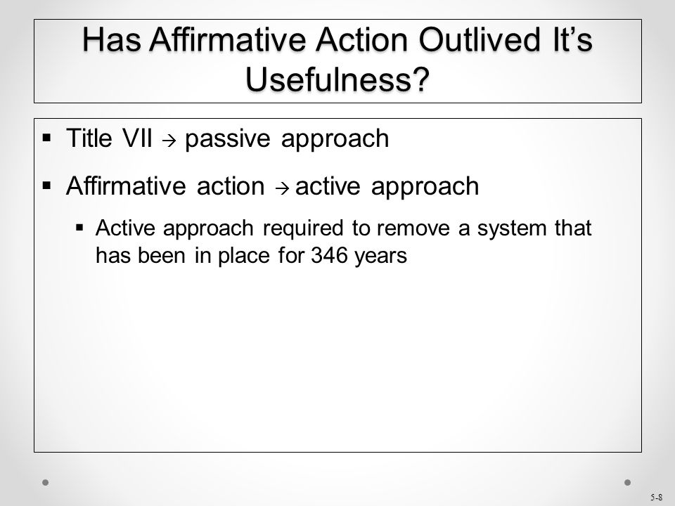 5-8 Has Affirmative Action Outlived It's Usefulness?  Title VII  passive approach  Affirmative action  active approach  Active approach required