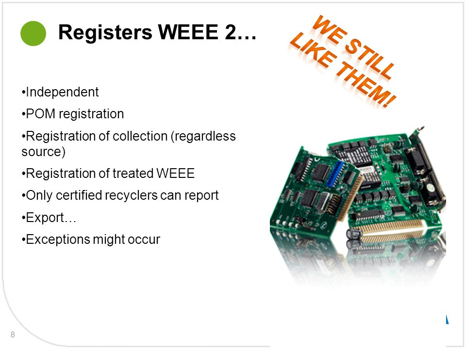 8 Registers WEEE 2… Independent POM registration Registration of collection (regardless source) Registration of treated WEEE Only certified recyclers can report Export… Exceptions might occur