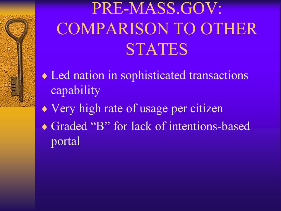PRE-MASS.GOV: COMPARISON TO OTHER STATES  Led nation in sophisticated transactions capability  Very high rate of usage per citizen  Graded B for lack of intentions-based portal