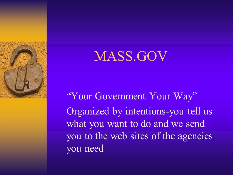MASS.GOV Your Government Your Way Organized by intentions-you tell us what you want to do and we send you to the web sites of the agencies you need