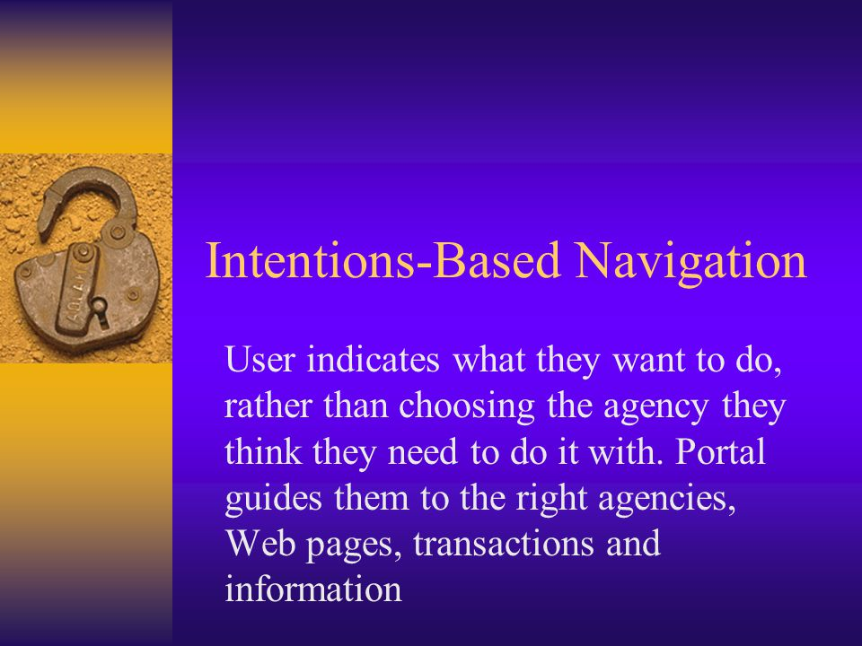 Intentions-Based Navigation User indicates what they want to do, rather than choosing the agency they think they need to do it with.