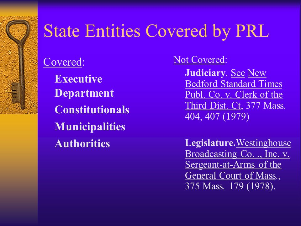 State Entities Covered by PRL Covered: Executive Department Constitutionals Municipalities Authorities Not Covered: Judiciary. See New Bedford Standar