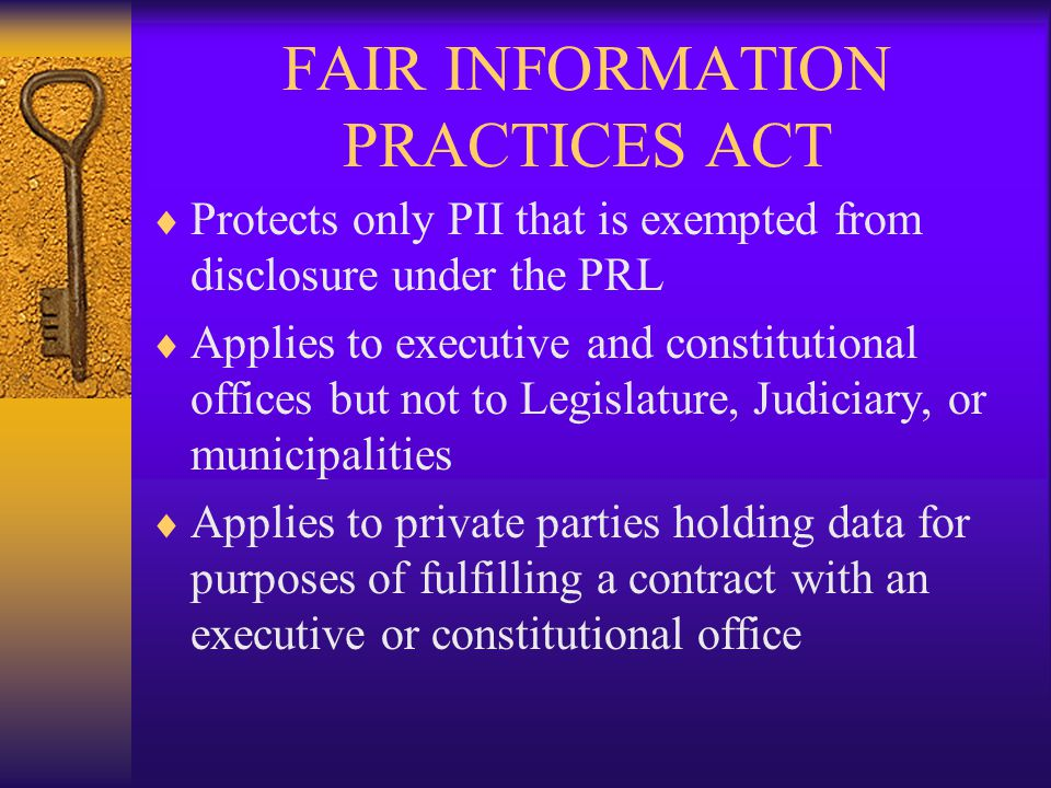 FAIR INFORMATION PRACTICES ACT  Protects only PII that is exempted from disclosure under the PRL  Applies to executive and constitutional offices but not to Legislature, Judiciary, or municipalities  Applies to private parties holding data for purposes of fulfilling a contract with an executive or constitutional office