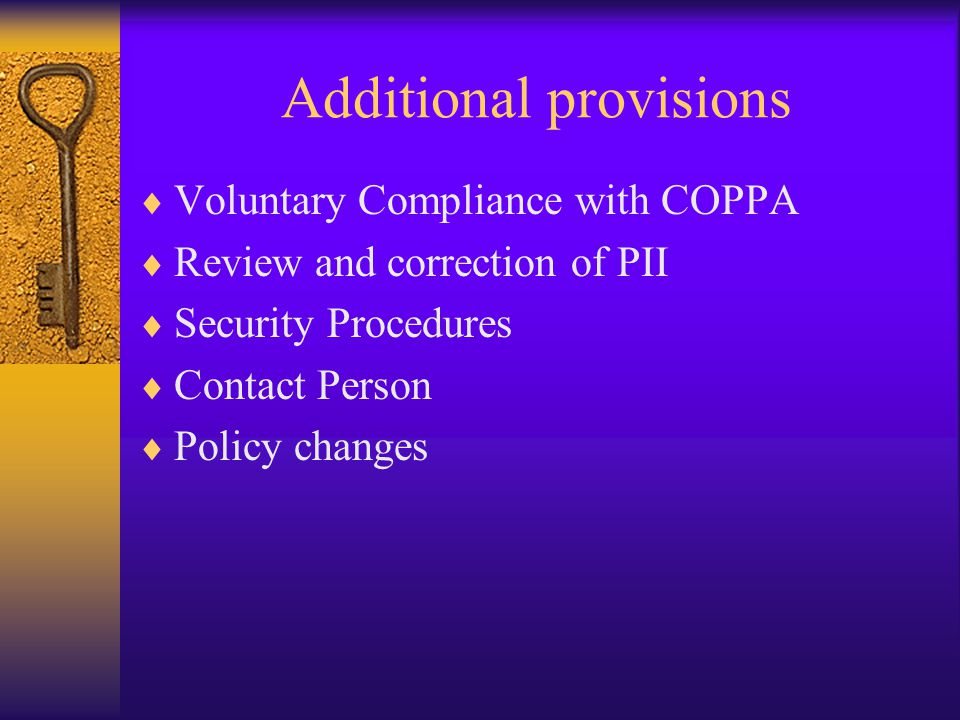 Additional provisions  Voluntary Compliance with COPPA  Review and correction of PII  Security Procedures  Contact Person  Policy changes