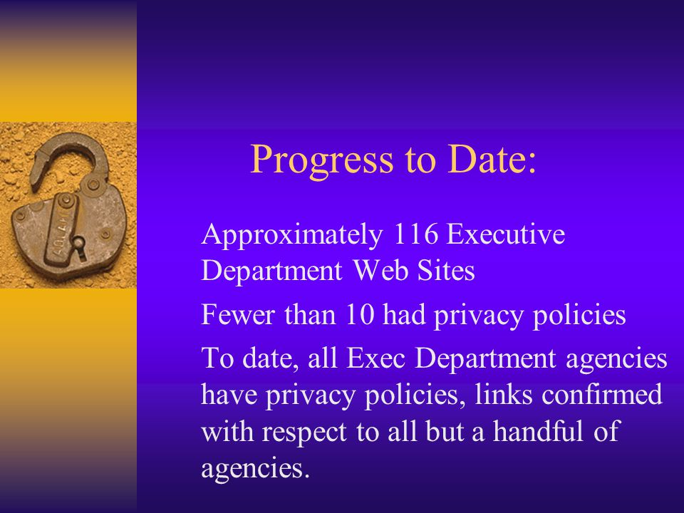 Progress to Date: Approximately 116 Executive Department Web Sites Fewer than 10 had privacy policies To date, all Exec Department agencies have privacy policies, links confirmed with respect to all but a handful of agencies.