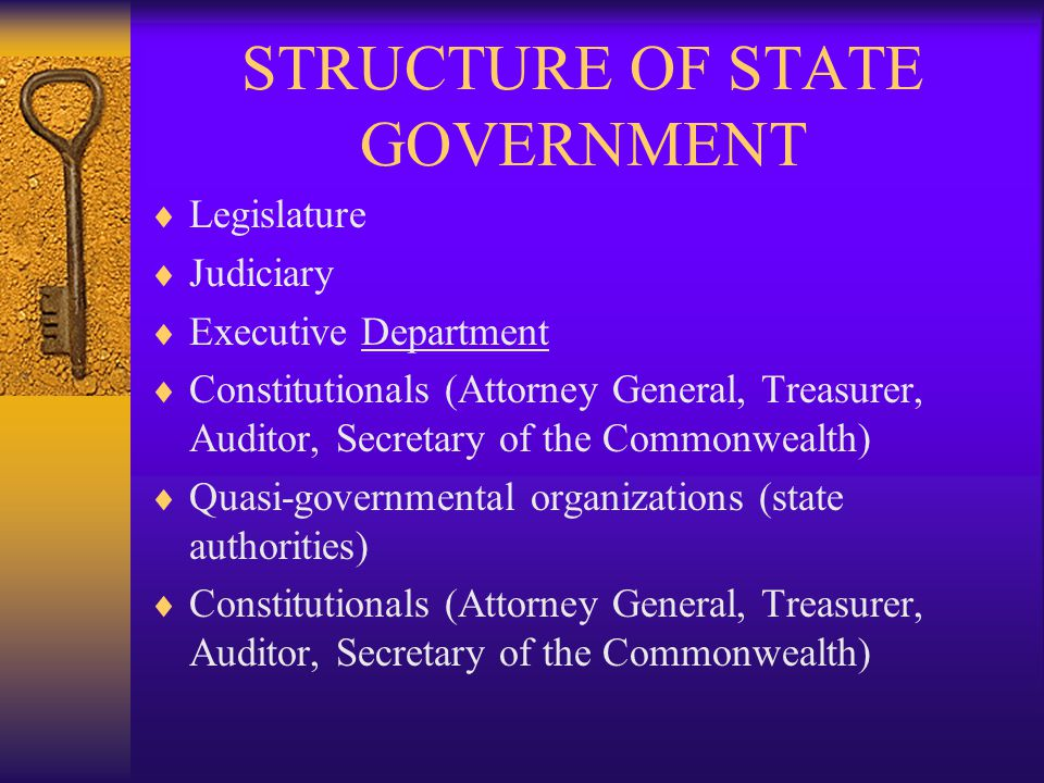 STRUCTURE OF STATE GOVERNMENT  Legislature  Judiciary  Executive Department  Constitutionals (Attorney General, Treasurer, Auditor, Secretary of the Commonwealth)  Quasi-governmental organizations (state authorities)  Constitutionals (Attorney General, Treasurer, Auditor, Secretary of the Commonwealth)