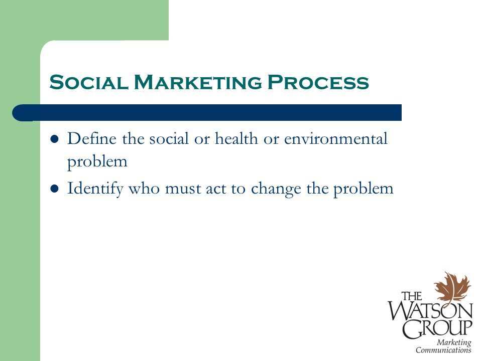 Social Marketing Process Define the social or health or environmental problem Identify who must act to change the problem