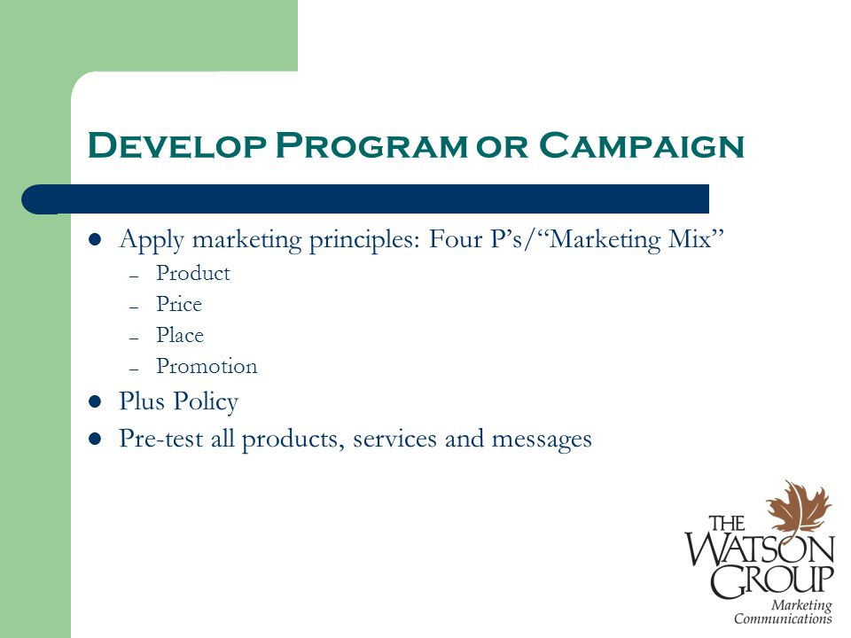 Develop Program or Campaign Apply marketing principles: Four P's/ Marketing Mix – Product – Price – Place – Promotion Plus Policy Pre-test all products, services and messages