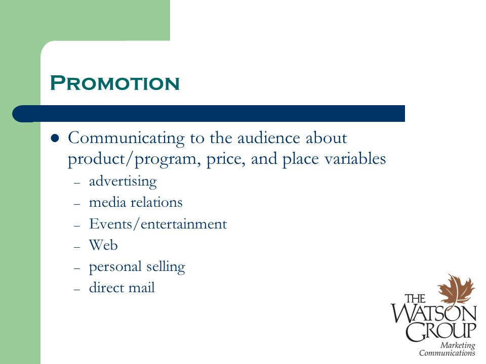 Promotion Communicating to the audience about product/program, price, and place variables – advertising – media relations – Events/entertainment – Web – personal selling – direct mail