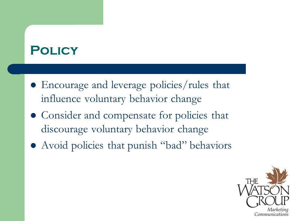 Policy Encourage and leverage policies/rules that influence voluntary behavior change Consider and compensate for policies that discourage voluntary behavior change Avoid policies that punish bad behaviors