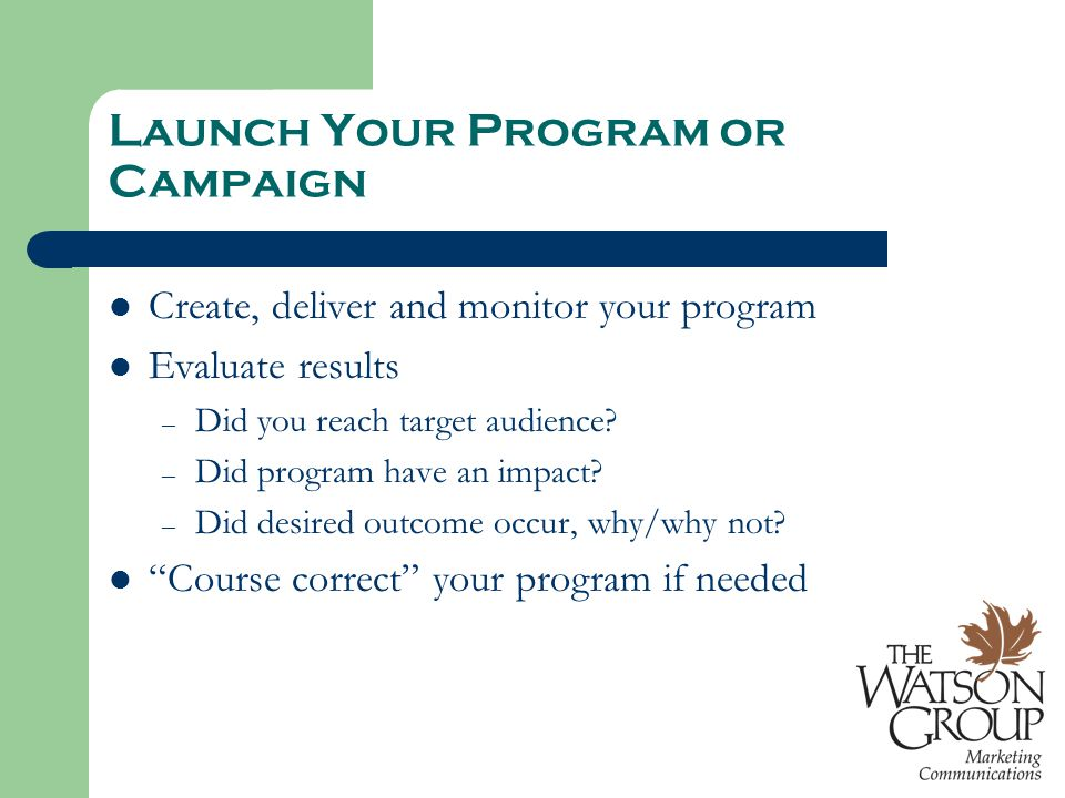 Launch Your Program or Campaign Create, deliver and monitor your program Evaluate results – Did you reach target audience? – Did program have an impac