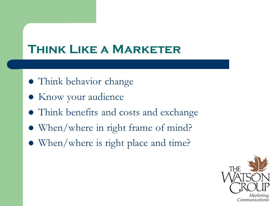 Think Like a Marketer Think behavior change Know your audience Think benefits and costs and exchange When/where in right frame of mind.