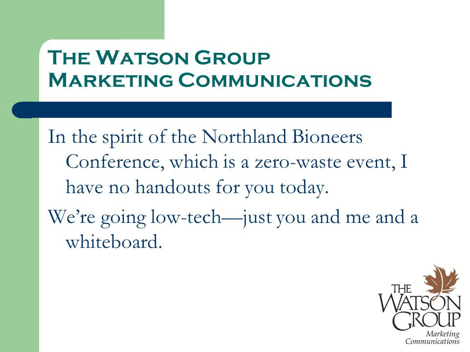 The Watson Group Marketing Communications In the spirit of the Northland Bioneers Conference, which is a zero-waste event, I have no handouts for you today.
