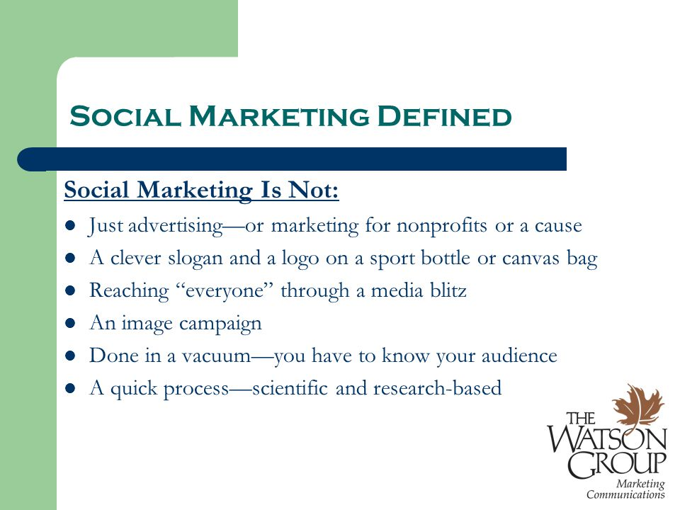 Social Marketing Defined Social Marketing Is Not: Just advertising—or marketing for nonprofits or a cause A clever slogan and a logo on a sport bottle