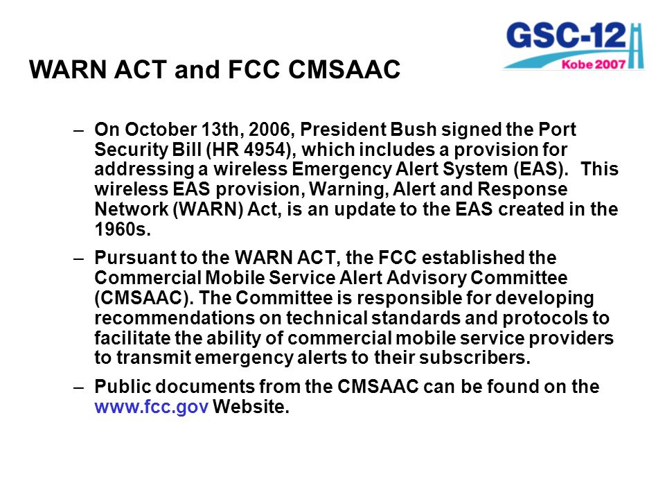 FCC CMSAA Committee –First meeting of the CMSAAC was held on December 12, 2006 –Chaired by FCC Chairman, Kevin Martin –41 members –State, Local, and Tribal Government representatives –CMRS Service Providers, Equipment Providers –Third-Party Service Bureaus, Broadcasters –ATIS, CTIA, TIA, Rural Carriers Association –Organizations representing individuals with Special Needs –FEMA –DHS –Other Interested Parties –CMSAAC met in March and May.
