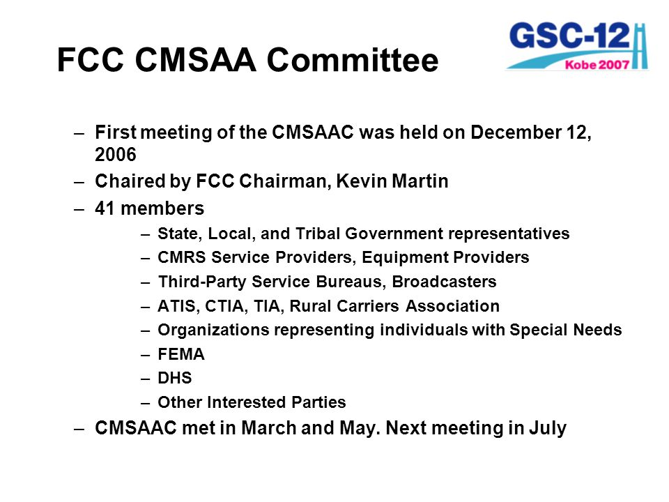 FCC CMSAA Committee –CMSAAC Structure Alerting Interface Group (AIG) –Mission is to recommend specific public alert and warning systems for inclusion into a commercial mobile service alerting capability for CMS providers that voluntarily elect to transmit emergency alerts –To recommend the technical fashion by which electing CMS providers can accept these alerts for distribution within their respective networks – Chair Kevin Briggs, FEMA Alerting Gateway Group (AGG) –Mission is to develop and submit recommendations for protocols, technical capabilities and technical procedures through which CMS providers, receive, verify and transmit alerts to subscribers –Chair Anthony Malone, Verizon Wireless