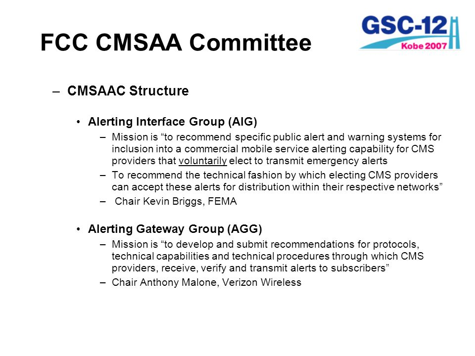 FCC CMSAA Committee –CMSAAC Structure (cont) Communications Technology Group (CTG) –Mission of the CTG is to develop and submit recommendations for relevant technical standards for devices and equipment and technologies used by electing CMS providers to transmit emergency alerts to subscribers – Chair Brian Daly, AT&T User Needs Group (UNG) –Mission is to address the needs of the customers of CMS providers that voluntarily elect to transmit emergency alerts, particularly non- English speaking customers and other special needs –Chair Jonathan Werbell, City of New York
