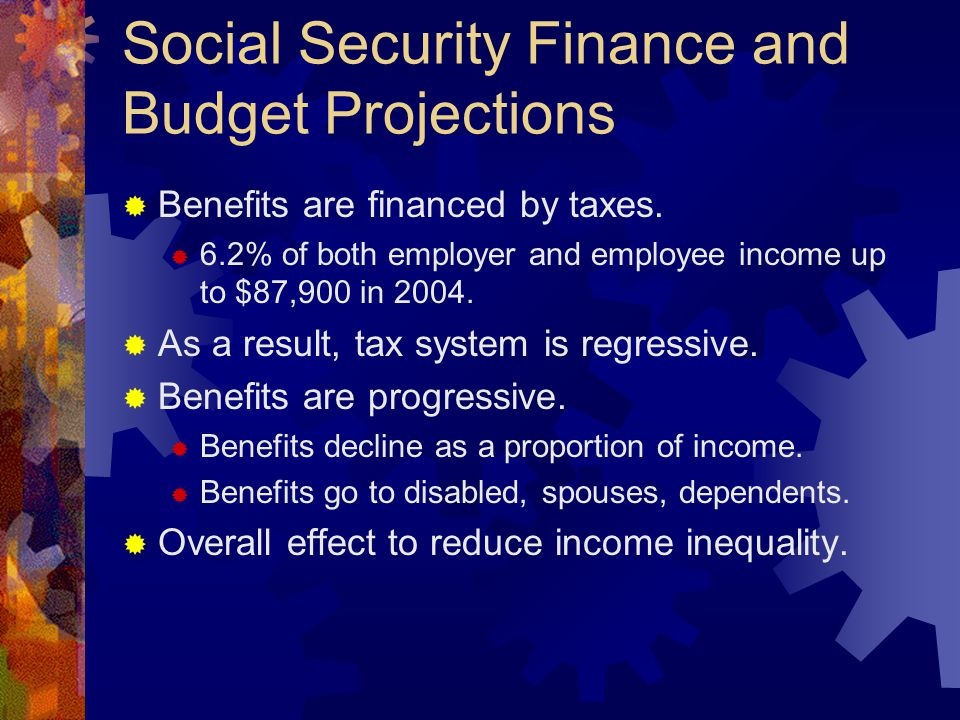 Social Security Finance and Budget Projections  Benefits are financed by taxes.  6.2% of both employer and employee income up to $87,900 in 2004. 