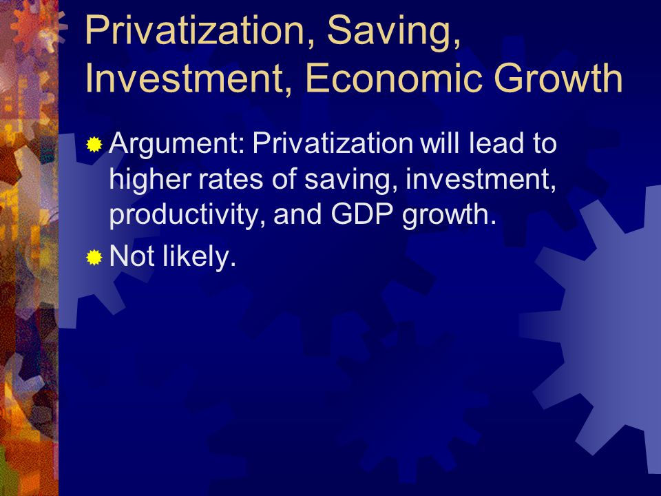 Privatization, Saving, Investment, Economic Growth  Argument: Privatization will lead to higher rates of saving, investment, productivity, and GDP gr