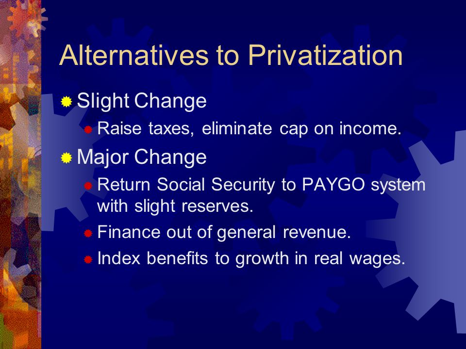 Alternatives to Privatization  Slight Change  Raise taxes, eliminate cap on income.  Major Change  Return Social Security to PAYGO system with sli