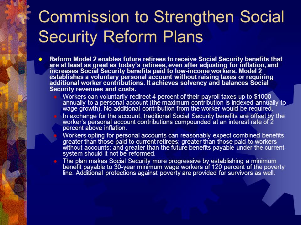 Commission to Strengthen Social Security Reform Plans  Reform Model 2 enables future retirees to receive Social Security benefits that are at least as great as today's retirees, even after adjusting for inflation, and increases Social Security benefits paid to low-income workers.