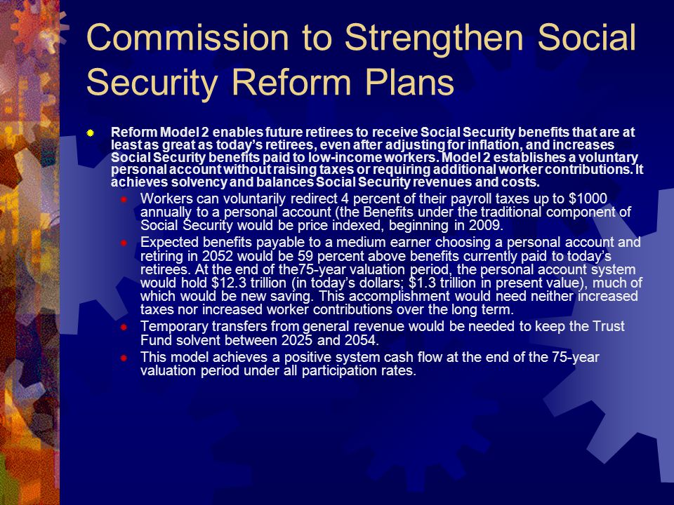 Commission to Strengthen Social Security Reform Plans  Reform Model 3 establishes a voluntary personal account option that generally enables workers to reach or exceed current-law scheduled benefits and wage replacement ratios.
