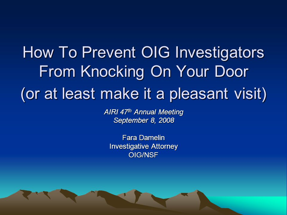 How To Prevent OIG Investigators From Knocking On Your Door (or at least make it a pleasant visit) AIRI 47 th Annual Meeting September 8, 2008 Fara Damelin Investigative Attorney OIG/NSF