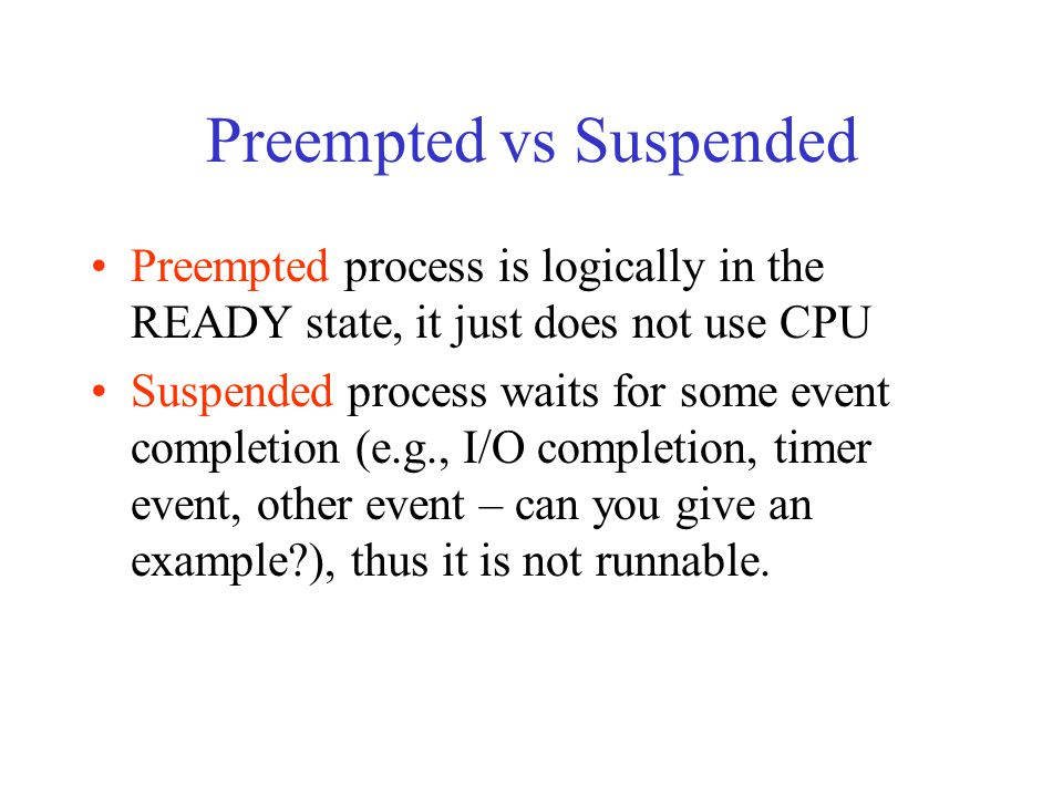 Preempted vs Suspended Preempted process is logically in the READY state, it just does not use CPU Suspended process waits for some event completion (e.g., I/O completion, timer event, other event – can you give an example ), thus it is not runnable.