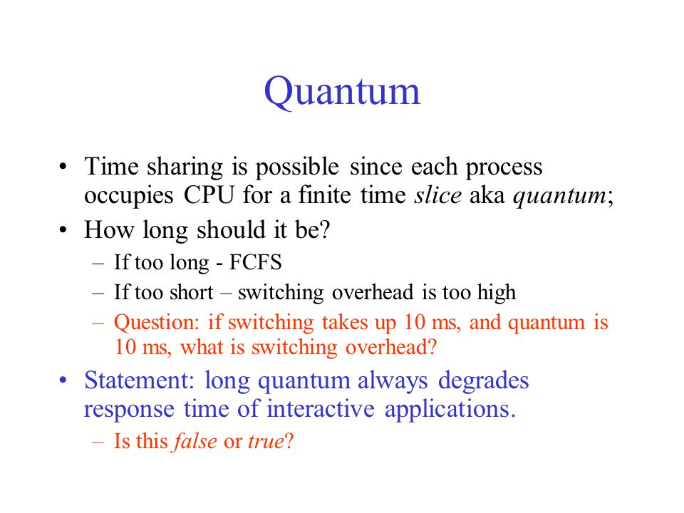 Quantum Time sharing is possible since each process occupies CPU for a finite time slice aka quantum; How long should it be.