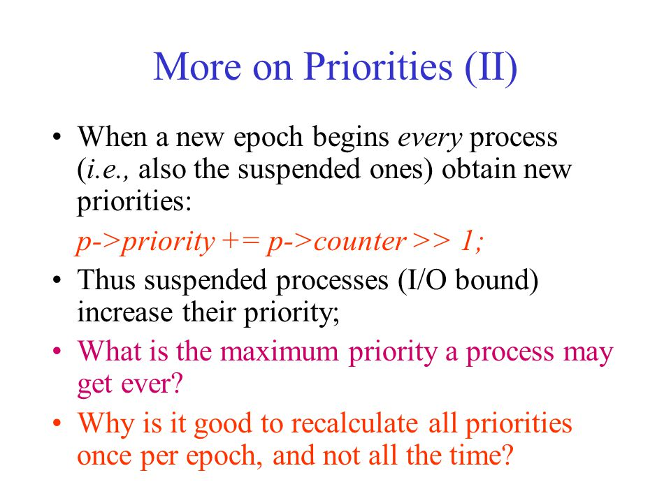 More on Priorities (II) When a new epoch begins every process (i.e., also the suspended ones) obtain new priorities: p->priority += p->counter >> 1; Thus suspended processes (I/O bound) increase their priority; What is the maximum priority a process may get ever.