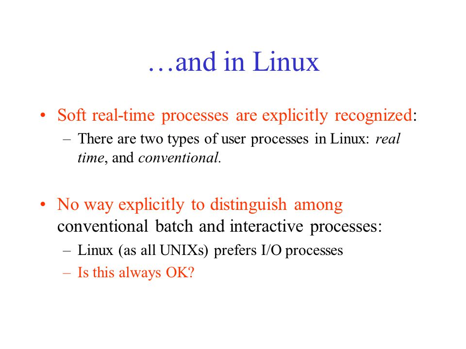 Linux Scheduling Policy Based on priorities; Priority is a measure of worthiness of choosing a certain process to run among the processes being ready to run; In Linux there are two types of priorities: –Static : stay fixed throughout the process life for soft real time processes –Dynamic : for conventional processes (adjusted by the scheduler based on process history)