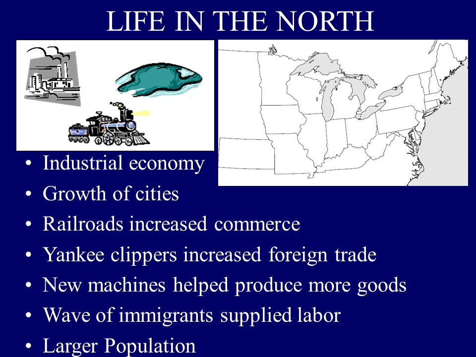 LIFE IN THE NORTH Industrial economy Growth of cities Railroads increased commerce Yankee clippers increased foreign trade New machines helped produce more goods Wave of immigrants supplied labor Larger Population