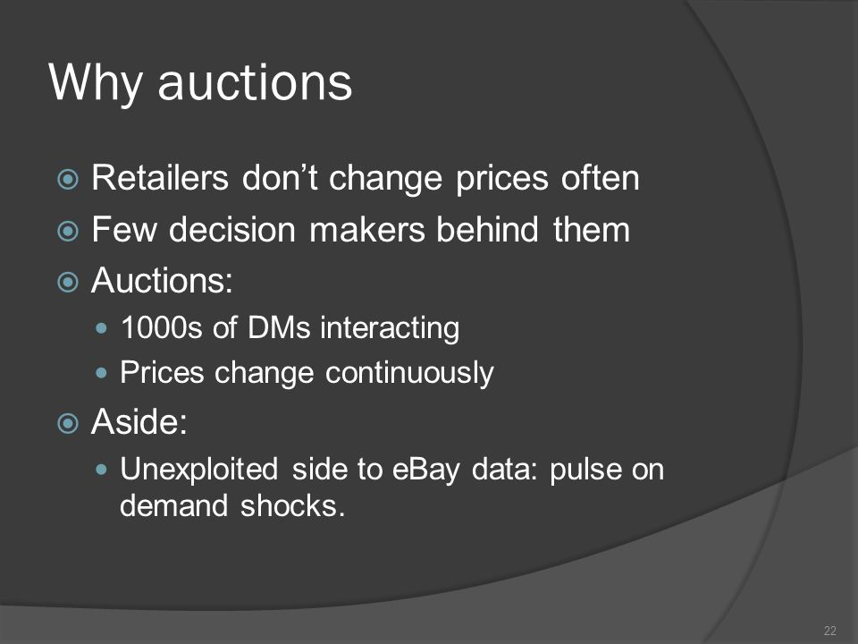 Why auctions  Retailers don't change prices often  Few decision makers behind them  Auctions: 1000s of DMs interacting Prices change continuously  Aside: Unexploited side to eBay data: pulse on demand shocks.