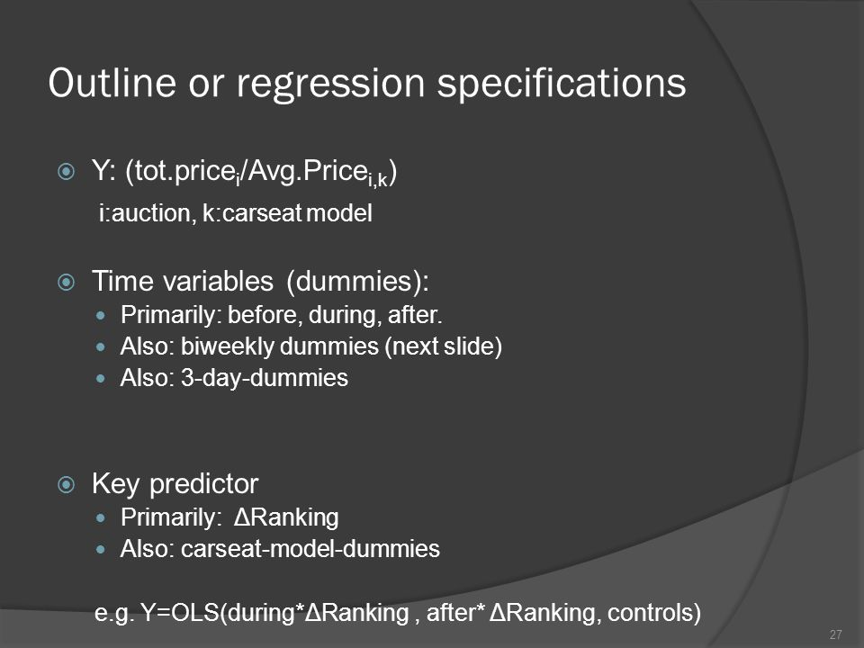 Outline or regression specifications  Y: (tot.price i /Avg.Price i,k ) i:auction, k:carseat model  Time variables (dummies): Primarily: before, during, after.