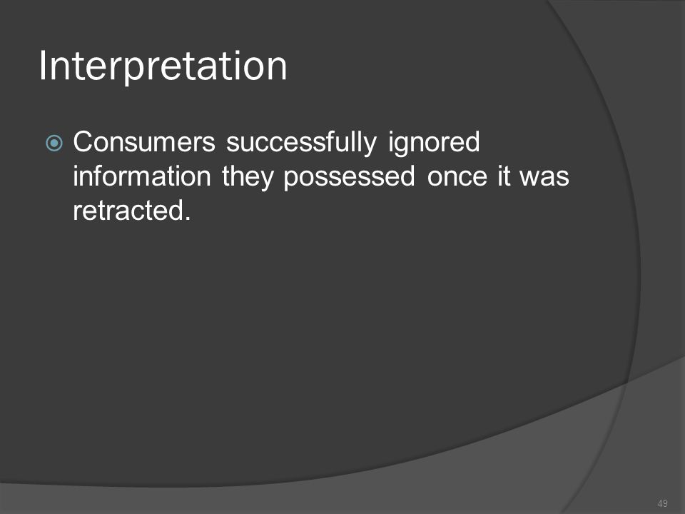 Interpretation  Consumers successfully ignored information they possessed once it was retracted.