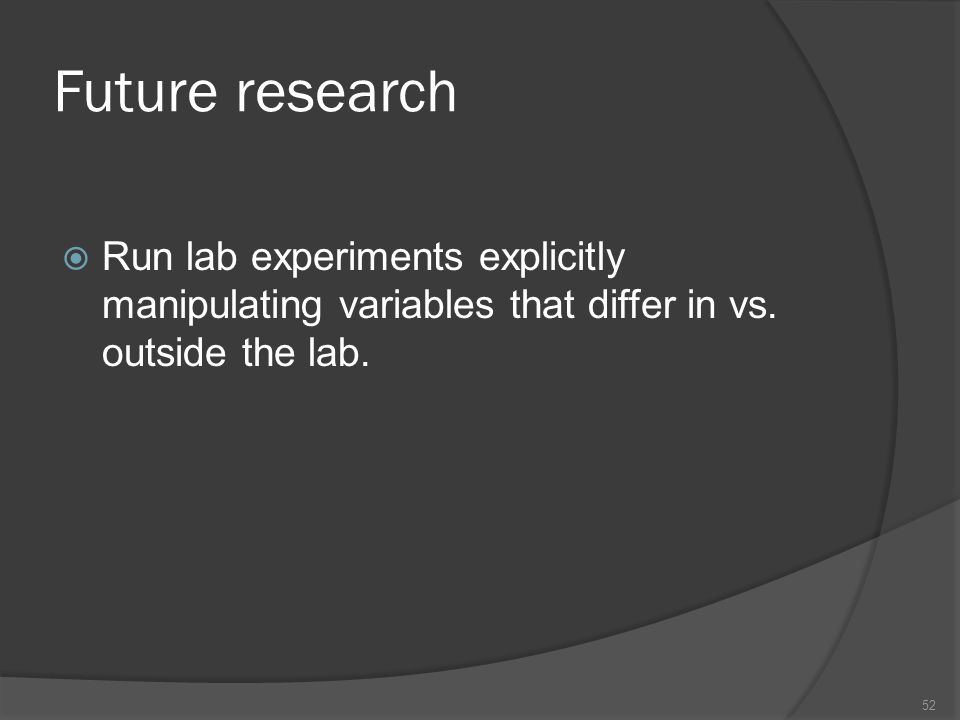 Future research  Run lab experiments explicitly manipulating variables that differ in vs.