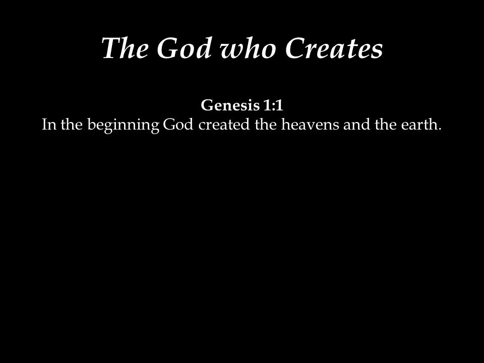 The God who Creates Genesis 1:1 In the beginning God created the heavens and the earth.