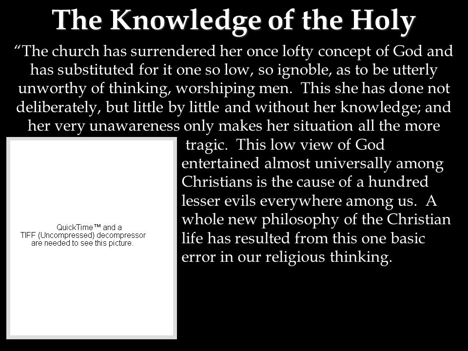 The Knowledge of the Holy The church has surrendered her once lofty concept of God and has substituted for it one so low, so ignoble, as to be utterly unworthy of thinking, worshiping men.