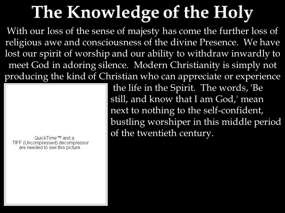 The Knowledge of the Holy With our loss of the sense of majesty has come the further loss of religious awe and consciousness of the divine Presence.