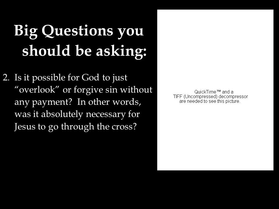"Big Questions you should be asking: 2. Is it possible for God to just ""overlook"" or forgive sin without any payment? In other words, was it absolutely"