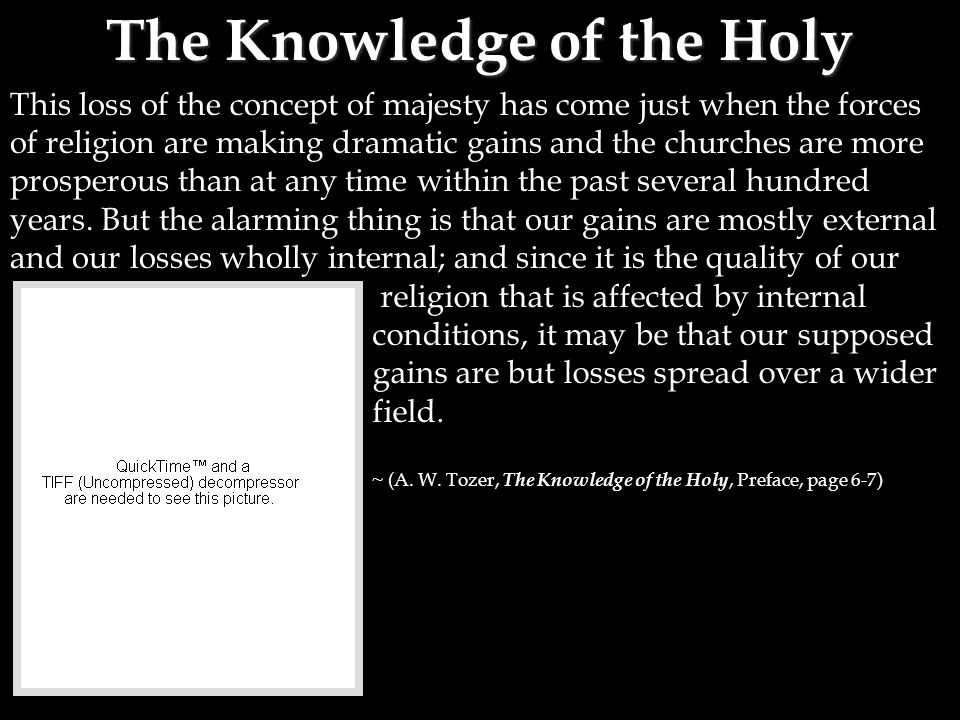 The Knowledge of the Holy This loss of the concept of majesty has come just when the forces of religion are making dramatic gains and the churches are more prosperous than at any time within the past several hundred years.