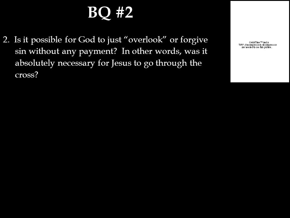 "BQ #2 2. Is it possible for God to just ""overlook"" or forgive sin without any payment? In other words, was it absolutely necessary for Jesus to go thr"