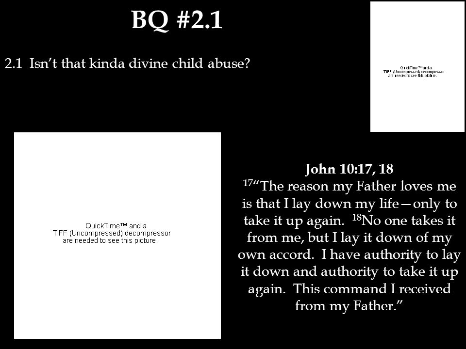 "BQ #2.1 2.1 Isn't that kinda divine child abuse? John 10:17, 18 17 ""The reason my Father loves me is that I lay down my life—only to take it up again."