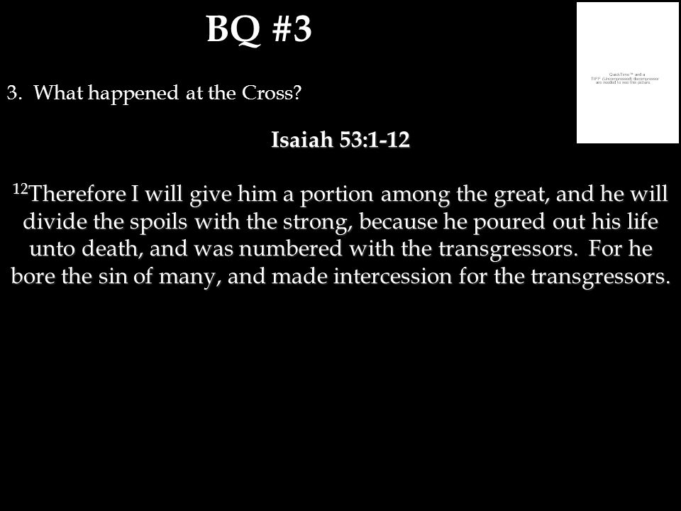 BQ #3 3. What happened at the Cross? Isaiah 53:1-12 12 Therefore I will give him a portion among the great, and he will divide the spoils with the str