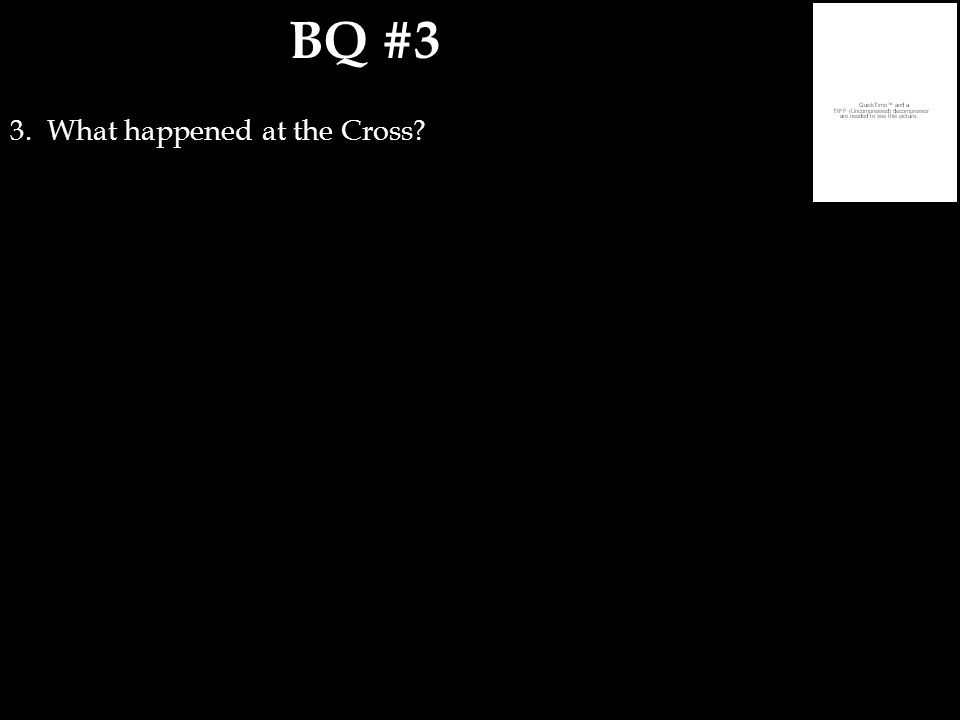 BQ #3 3. What happened at the Cross?
