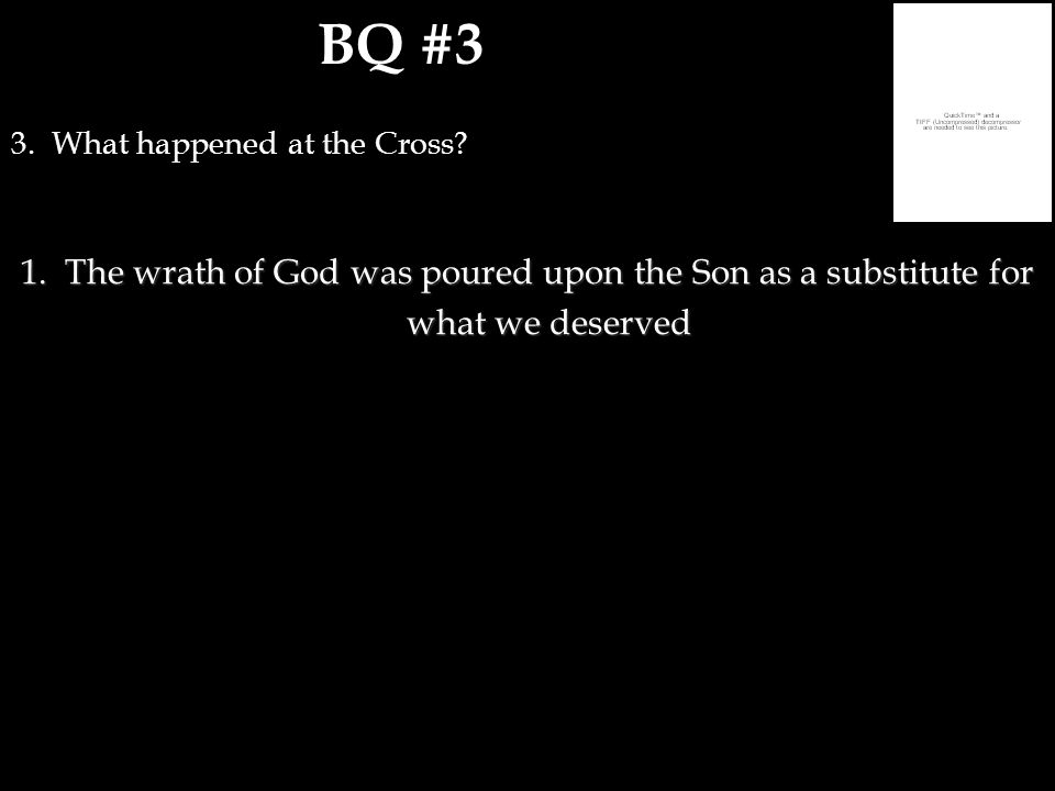 BQ #3 3. What happened at the Cross? 1.The wrath of God was poured upon the Son as a substitute for what we deserved
