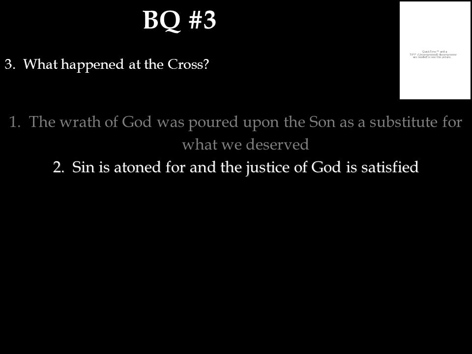 BQ #3 3. What happened at the Cross? 1.The wrath of God was poured upon the Son as a substitute for what we deserved 2.Sin is atoned for and the justi