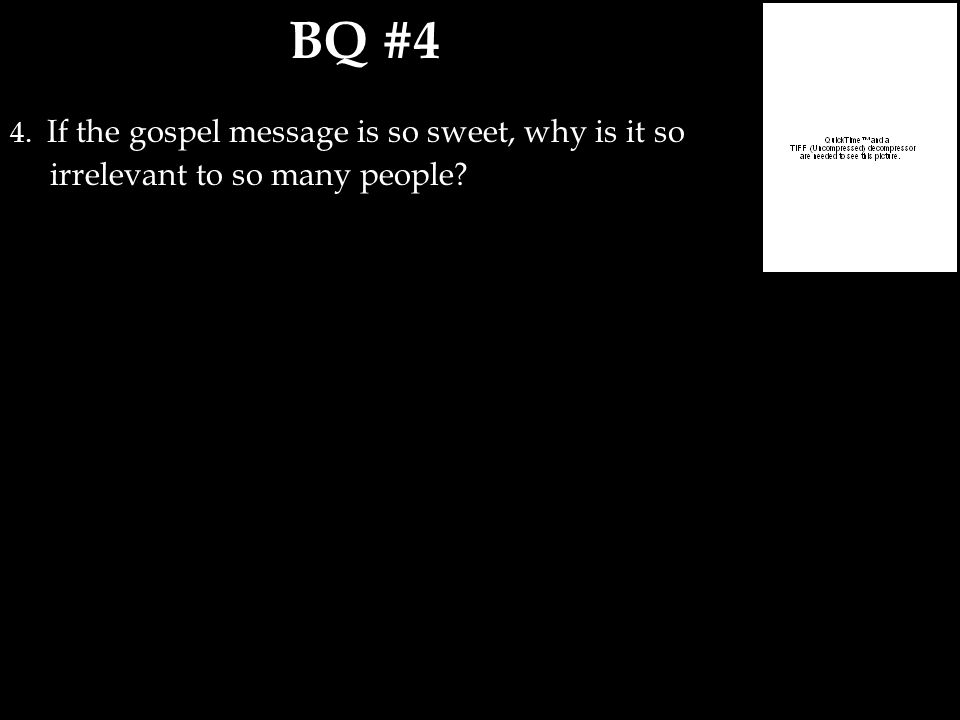 BQ #4 4. If the gospel message is so sweet, why is it so irrelevant to so many people?