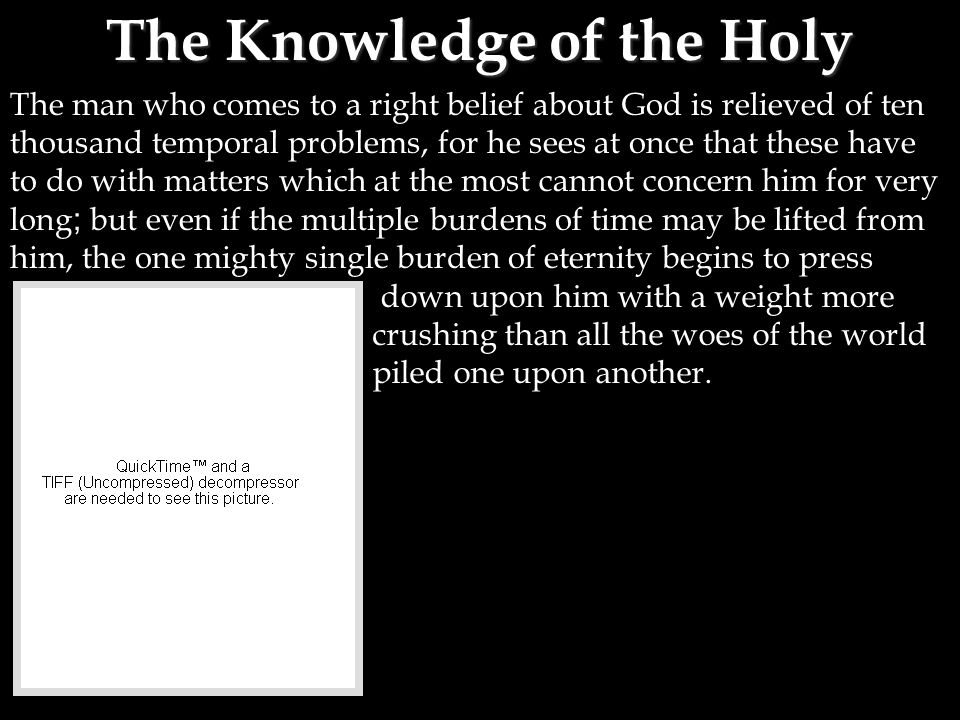 The Knowledge of the Holy The man who comes to a right belief about God is relieved of ten thousand temporal problems, for he sees at once that these have to do with matters which at the most cannot concern him for very long ; but even if the multiple burdens of time may be lifted from him, the one mighty single burden of eternity begins to press down upon him with a weight more crushing than all the woes of the world piled one upon another.